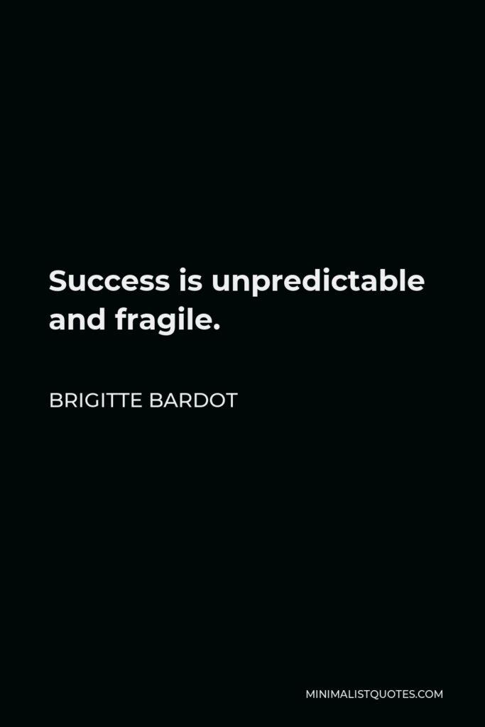 Brigitte Bardot Quote - Success is unpredictable and fragile.