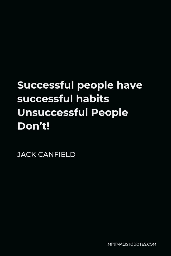 Jack Canfield Quote - Successful people have successful habits Unsuccessful People Don't!