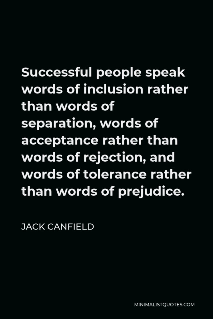 Jack Canfield Quote - Successful people speak words of inclusion rather than words of separation, words of acceptance rather than words of rejection, and words of tolerance rather than words of prejudice.