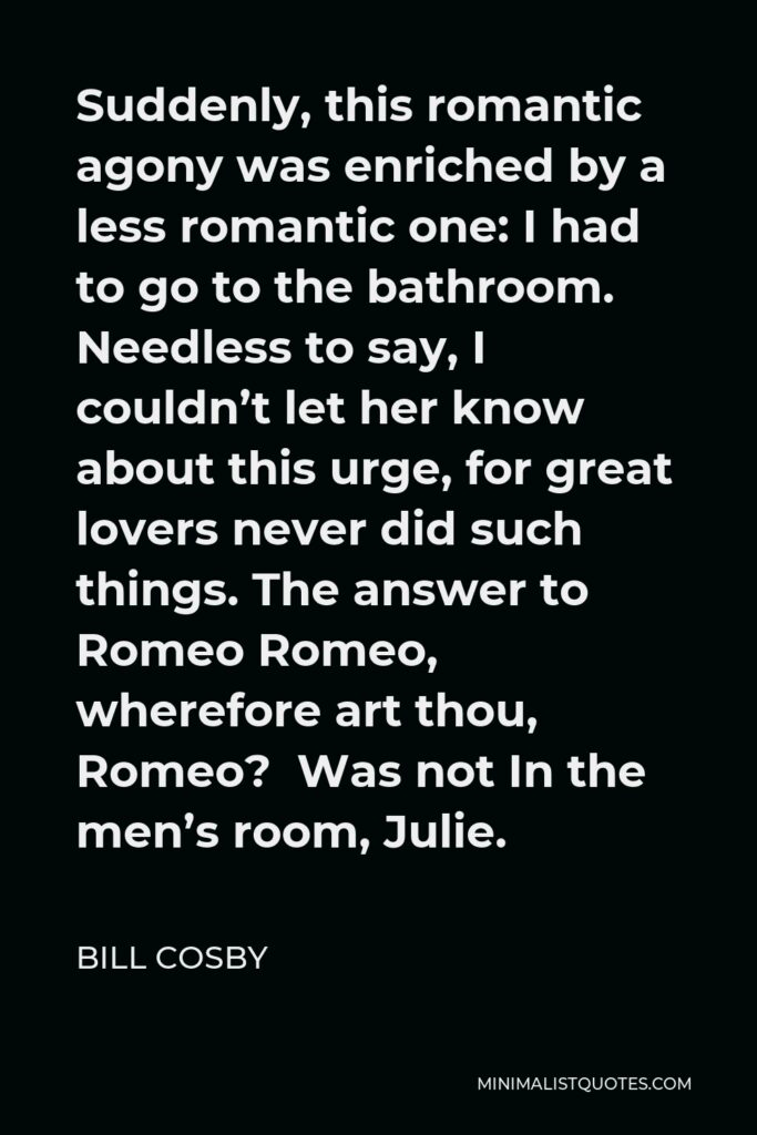 Bill Cosby Quote - Suddenly, this romantic agony was enriched by a less romantic one: I had to go to the bathroom. Needless to say, I couldn't let her know about this urge, for great lovers never did such things. The answer to Romeo Romeo, wherefore art thou, Romeo? Was not In the men's room, Julie.