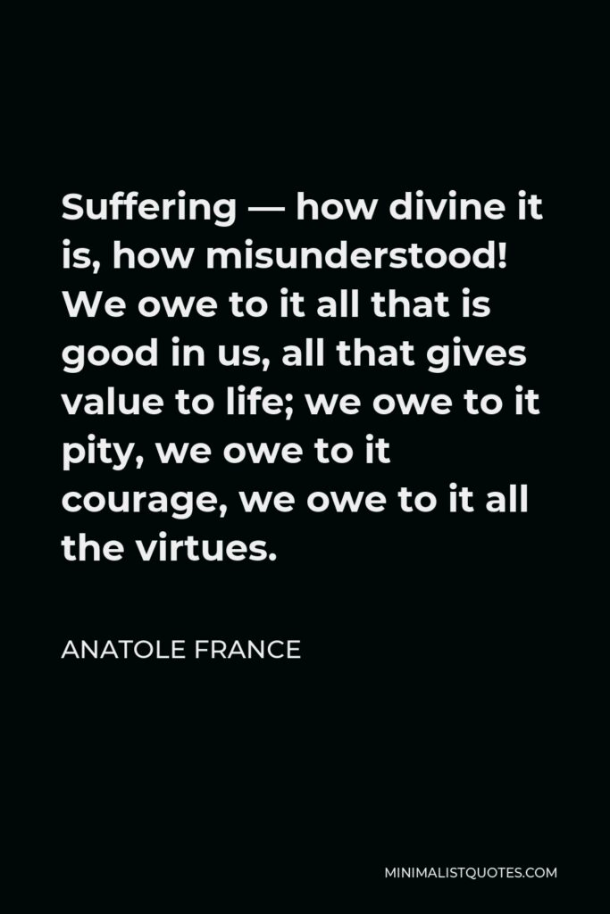 Anatole France Quote - Suffering — how divine it is, how misunderstood! We owe to it all that is good in us, all that gives value to life; we owe to it pity, we owe to it courage, we owe to it all the virtues.