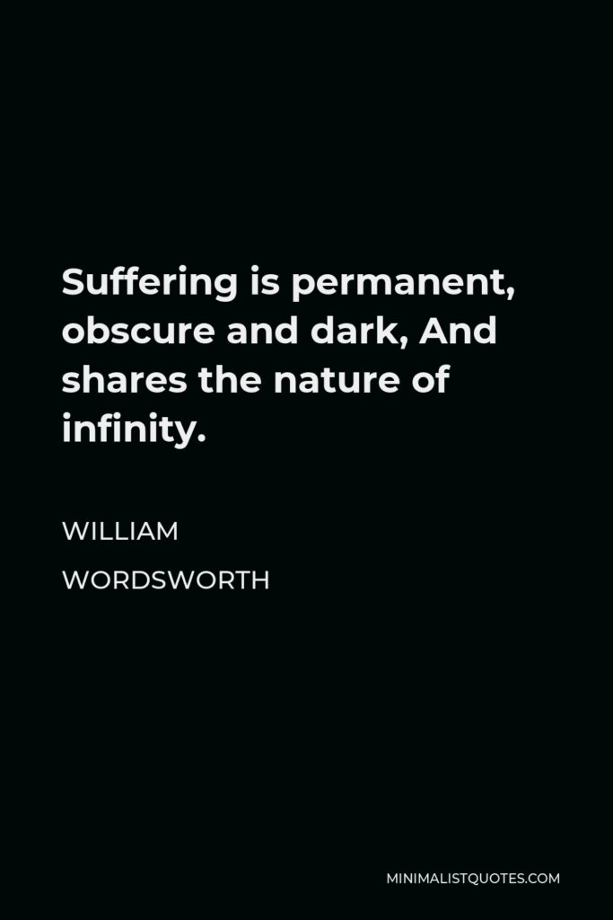 William Wordsworth Quote - Suffering is permanent, obscure and dark, And shares the nature of infinity.