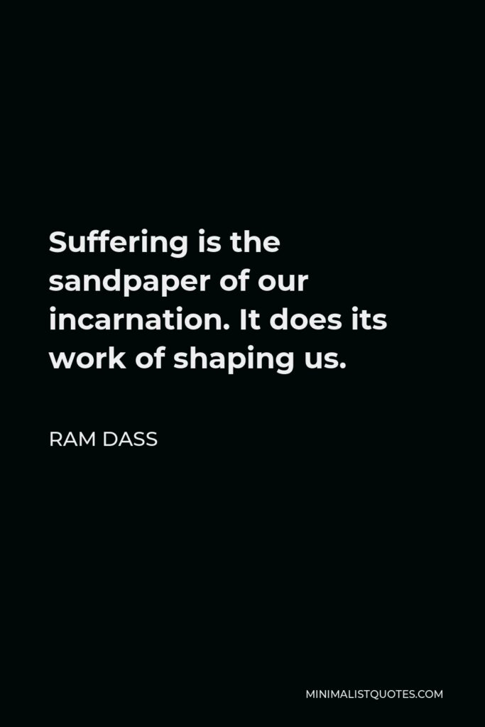 Ram Dass Quote - Suffering is the sandpaper of our incarnation. It does its work of shaping us.