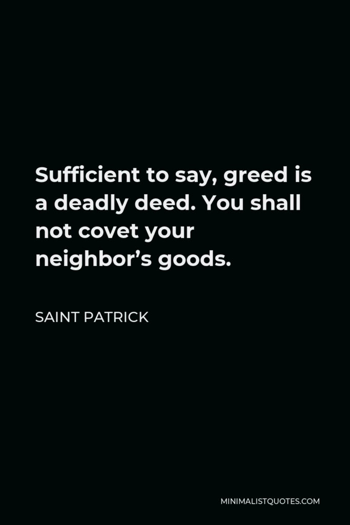 Saint Patrick Quote - Sufficient to say, greed is a deadly deed. You shall not covet your neighbor's goods.