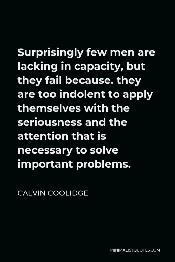 Calvin Coolidge Quote - Surprisingly few men are lacking in capacity, but they fail because. they are too indolent to apply themselves with the seriousness and the attention that is necessary to solve important problems.