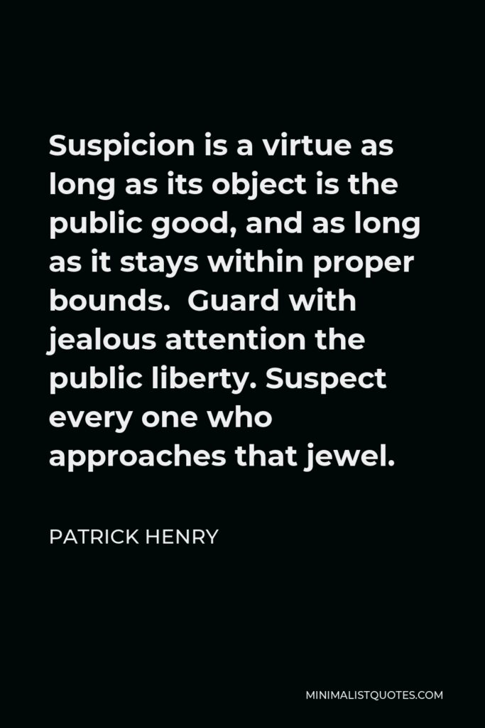 Patrick Henry Quote - Suspicion is a virtue as long as its object is the public good, and as long as it stays within proper bounds. Guard with jealous attention the public liberty. Suspect every one who approaches that jewel.