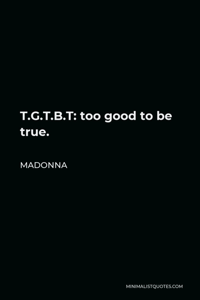 Madonna Quote - T.G.T.B.T: too good to be true.