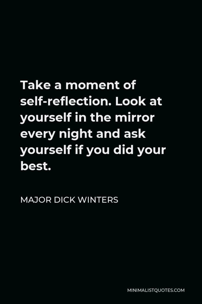 Major Dick Winters Quote - Take a moment of self-reflection. Look at yourself in the mirror every night and ask yourself if you did your best.
