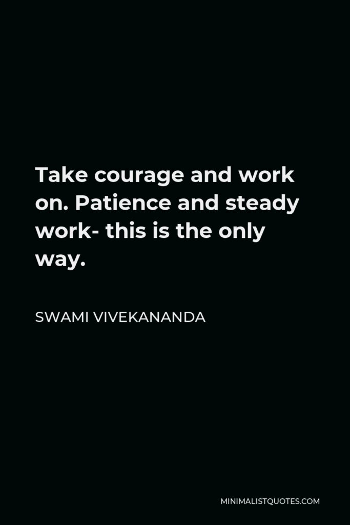 Swami Vivekananda Quote - Take courage and work on. Patience and steady work- this is the only way.