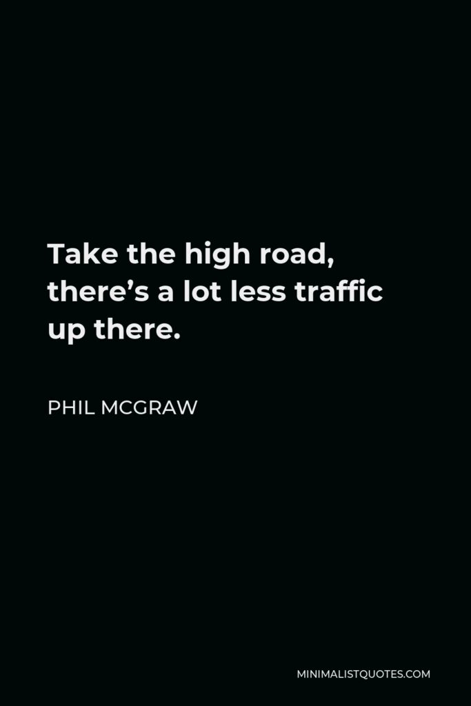 Phil McGraw Quote - Take the high road, there's a lot less traffic up there.
