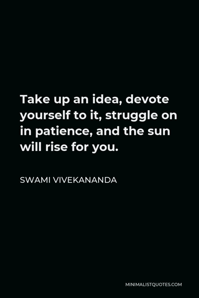 Swami Vivekananda Quote - Take up an idea, devote yourself to it, struggle on in patience, and the sun will rise for you.