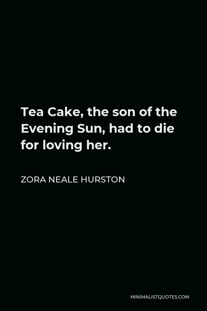 Zora Neale Hurston Quote - Tea Cake, the son of the Evening Sun, had to die for loving her.