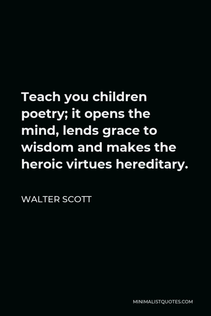 Walter Scott Quote - Teach you children poetry; it opens the mind, lends grace to wisdom and makes the heroic virtues hereditary.