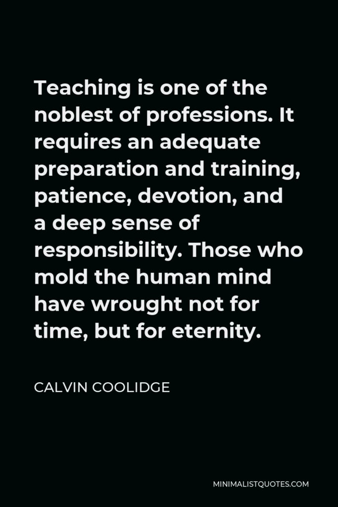 Calvin Coolidge Quote - Teaching is one of the noblest of professions. It requires an adequate preparation and training, patience, devotion, and a deep sense of responsibility. Those who mold the human mind have wrought not for time, but for eternity.