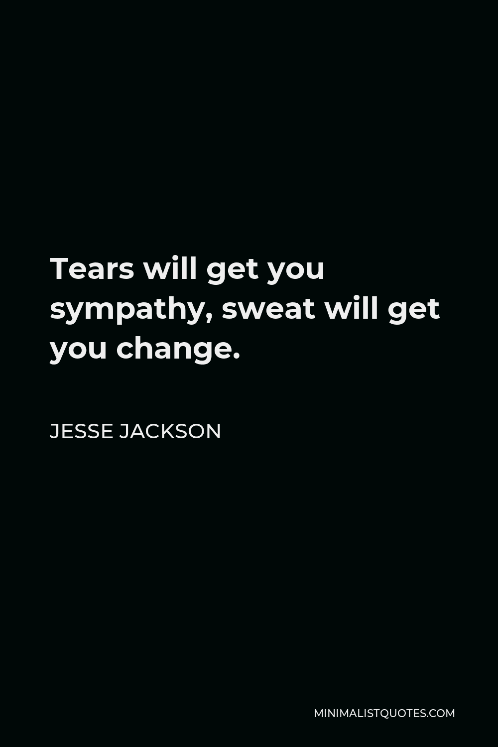 Jesse Jackson Quote - Tears will get you sympathy, sweat will get you change.