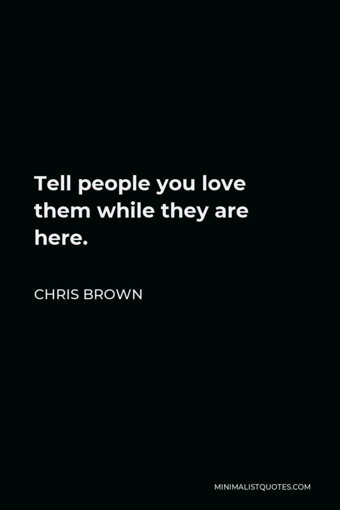 Chris Brown Quote - Tell people you love them while they are here.