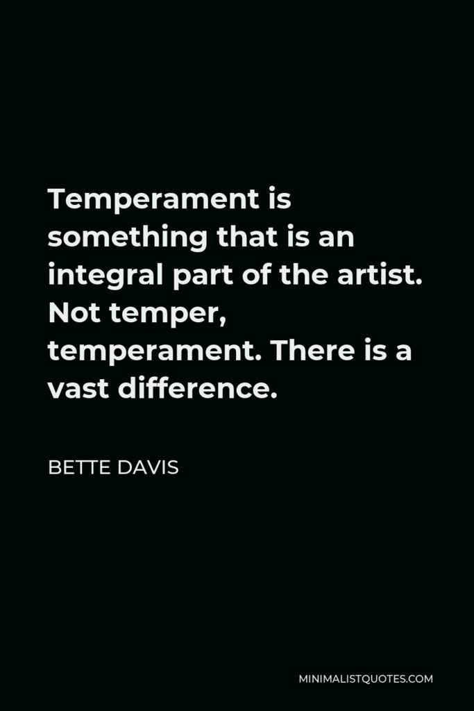 Bette Davis Quote - Temperament is something that is an integral part of the artist. Not temper, temperament. There is a vast difference.
