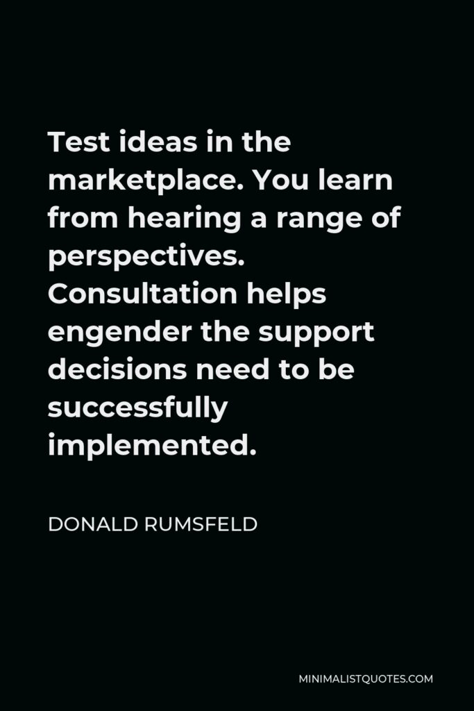 Donald Rumsfeld Quote - Test ideas in the marketplace. You learn from hearing a range of perspectives. Consultation helps engender the support decisions need to be successfully implemented.
