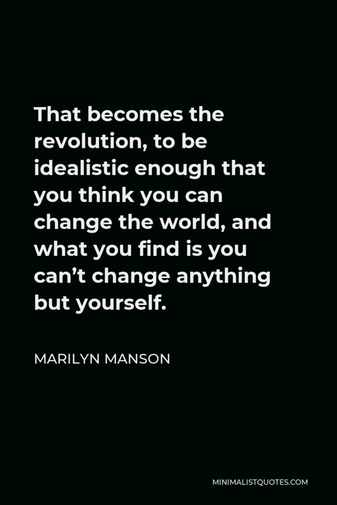 Marilyn Manson Quote - That becomes the revolution, to be idealistic enough that you think you can change the world, and what you find is you can't change anything but yourself.