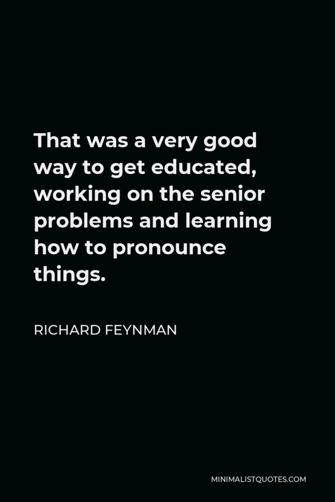 Richard Feynman Quote - That was a very good way to get educated, working on the senior problems and learning how to pronounce things.