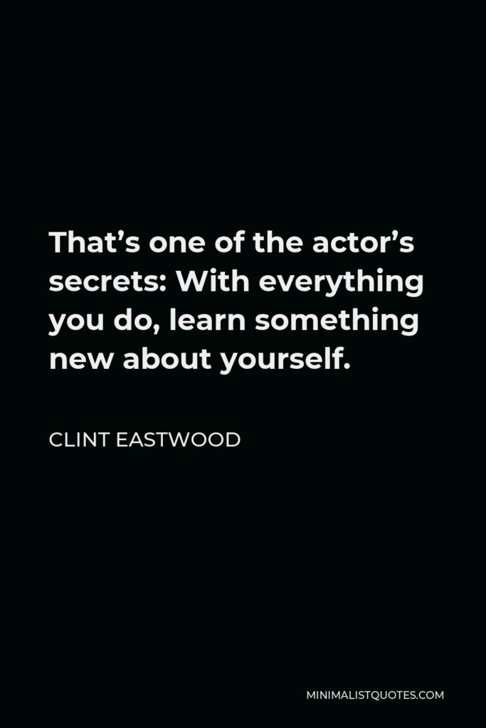 Clint Eastwood Quote - That's one of the actor's secrets: With everything you do, learn something new about yourself.