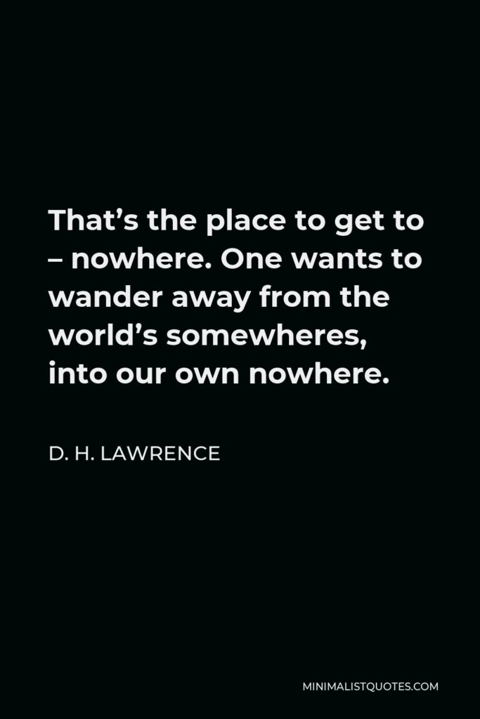 D. H. Lawrence Quote - That's the place to get to – nowhere. One wants to wander away from the world's somewheres, into our own nowhere.