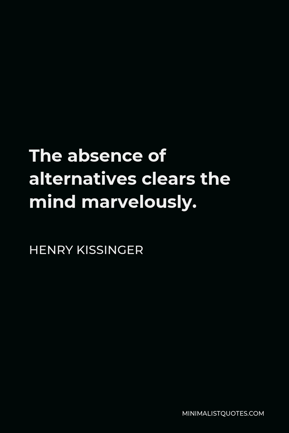 Henry Kissinger Quote - The absence of alternatives clears the mind marvelously.