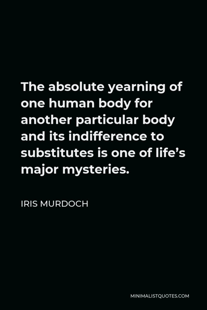 Iris Murdoch Quote - The absolute yearning of one human body for another particular body and its indifference to substitutes is one of life's major mysteries.