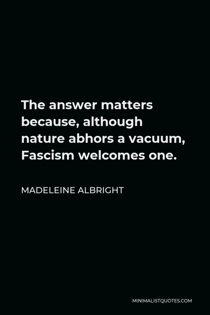 Madeleine Albright Quote - The answer matters because, although nature abhors a vacuum, Fascism welcomes one.