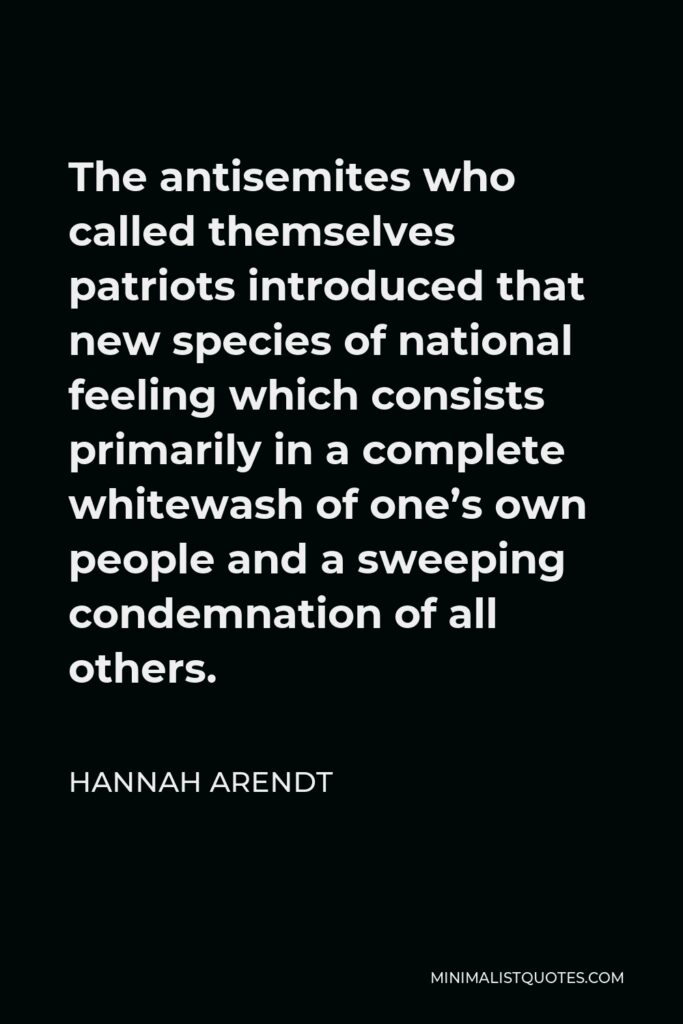 Hannah Arendt Quote - The antisemites who called themselves patriots introduced that new species of national feeling which consists primarily in a complete whitewash of one's own people and a sweeping condemnation of all others.