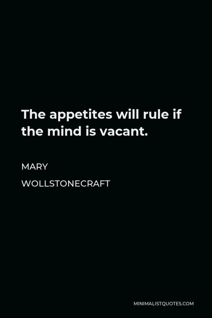 Mary Wollstonecraft Quote - The appetites will rule if the mind is vacant.