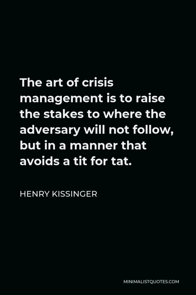 Henry Kissinger Quote - The art of crisis management is to raise the stakes to where the adversary will not follow, but in a manner that avoids a tit for tat.