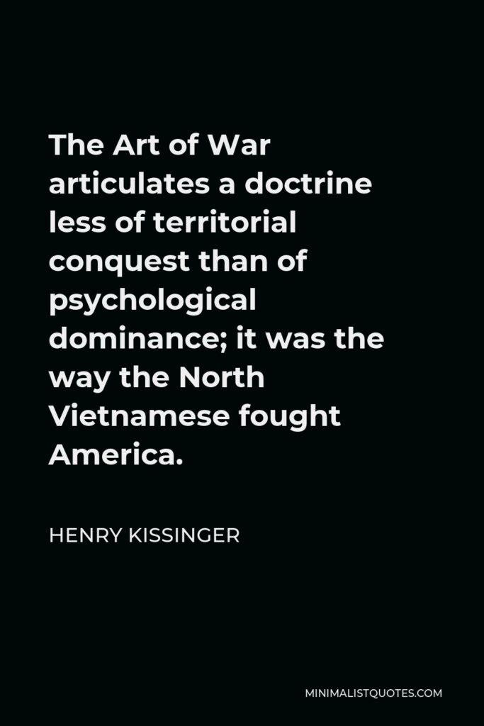 Henry Kissinger Quote - The Art of War articulates a doctrine less of territorial conquest than of psychological dominance; it was the way the North Vietnamese fought America.