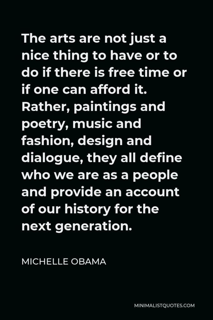 Michelle Obama Quote - The arts are not just a nice thing to have or to do if there is free time or if one can afford it. Rather, paintings and poetry, music and fashion, design and dialogue, they all define who we are as a people and provide an account of our history for the next generation.