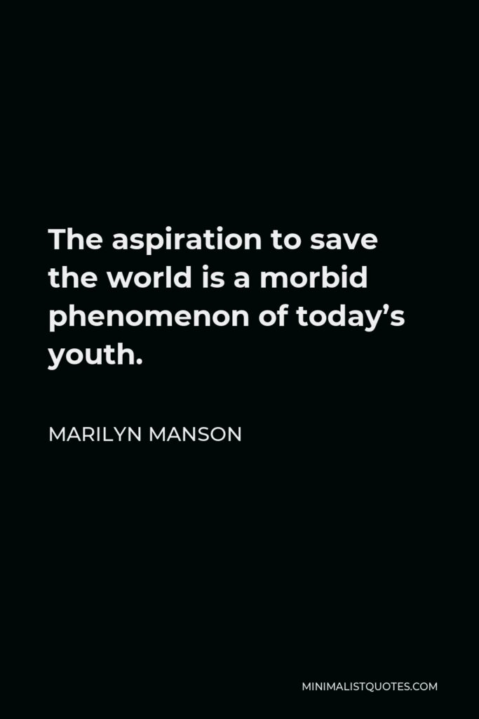 Marilyn Manson Quote - The aspiration to save the world is a morbid phenomenon of today's youth.