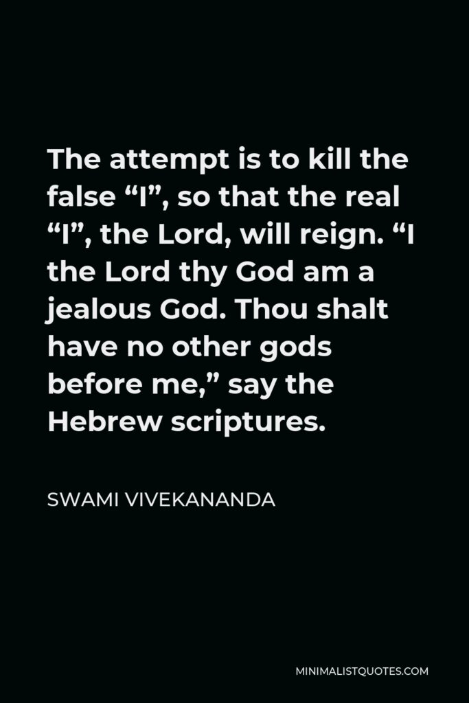 """Swami Vivekananda Quote - The attempt is to kill the false """"I"""", so that the real """"I"""", the Lord, will reign. """"I the Lord thy God am a jealous God. Thou shalt have no other gods before me,"""" say the Hebrew scriptures."""