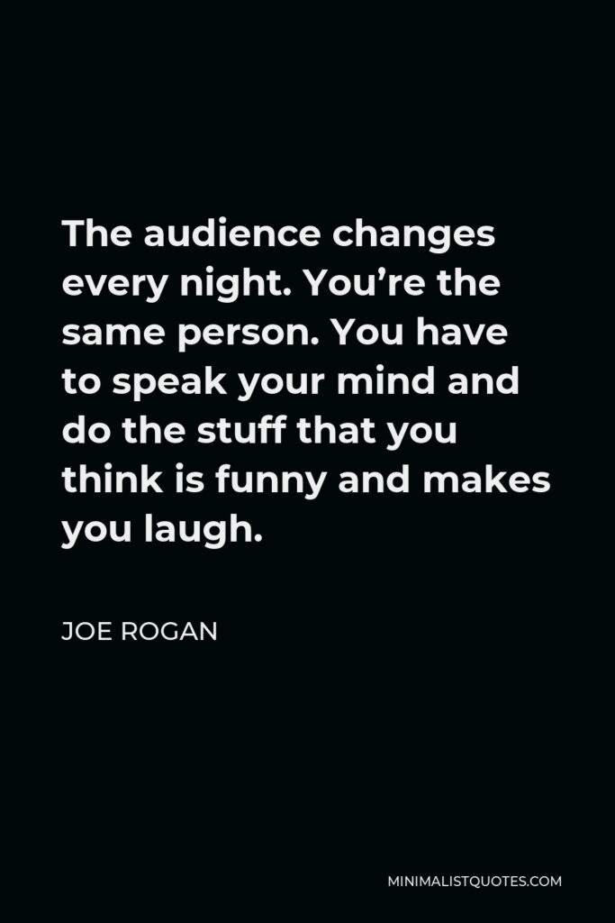 Joe Rogan Quote - The audience changes every night. You're the same person. You have to speak your mind and do the stuff that you think is funny and makes you laugh.