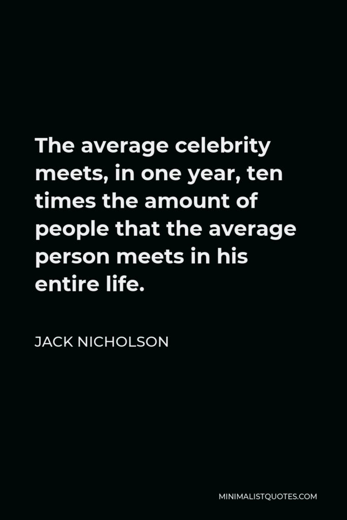 Jack Nicholson Quote - The average celebrity meets, in one year, ten times the amount of people that the average person meets in his entire life.