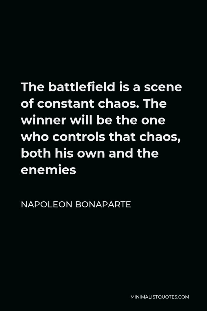 Napoleon Bonaparte Quote - The battlefield is a scene of constant chaos. The winner will be the one who controls that chaos, both his own and the enemies