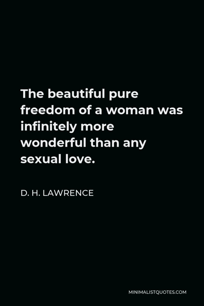 D. H. Lawrence Quote - The beautiful pure freedom of a woman was infinitely more wonderful than any sexual love.