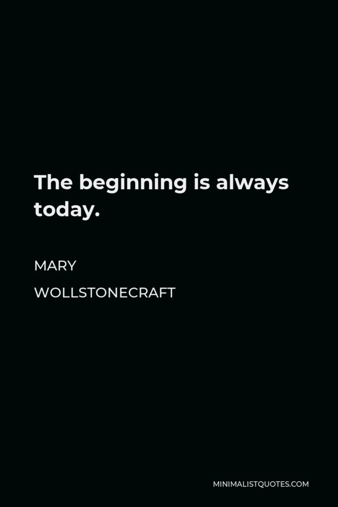 Mary Wollstonecraft Quote - The beginning is always today.