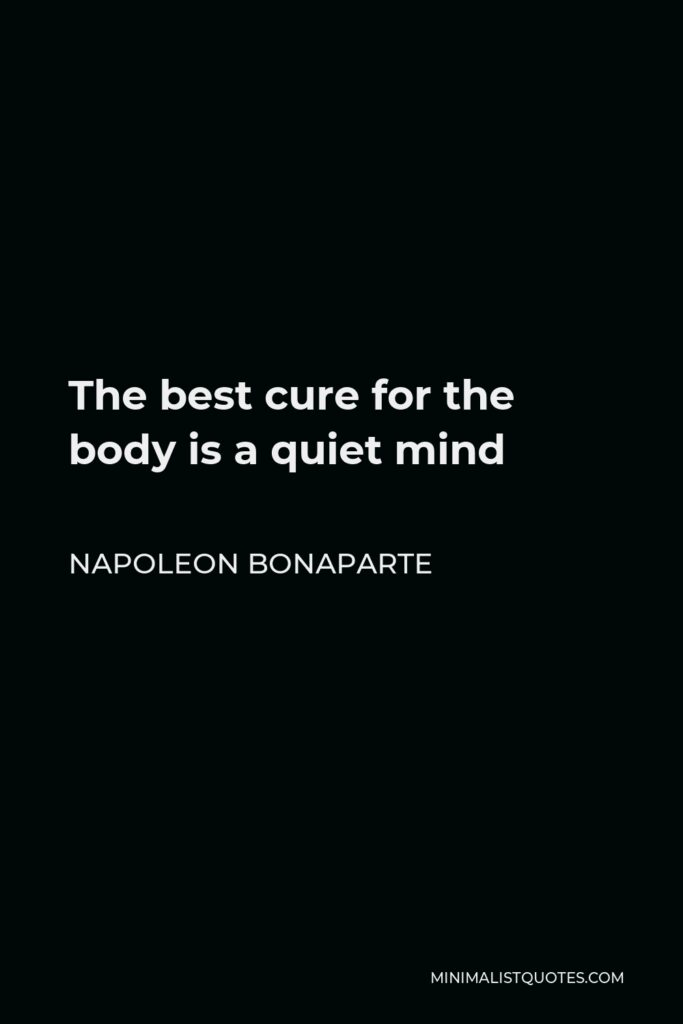 Napoleon Bonaparte Quote - The best cure for the body is a quiet mind