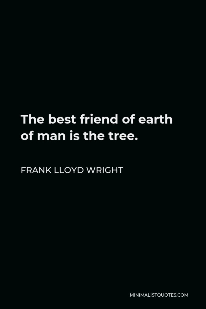 Frank Lloyd Wright Quote - The best friend of earth of man is the tree.