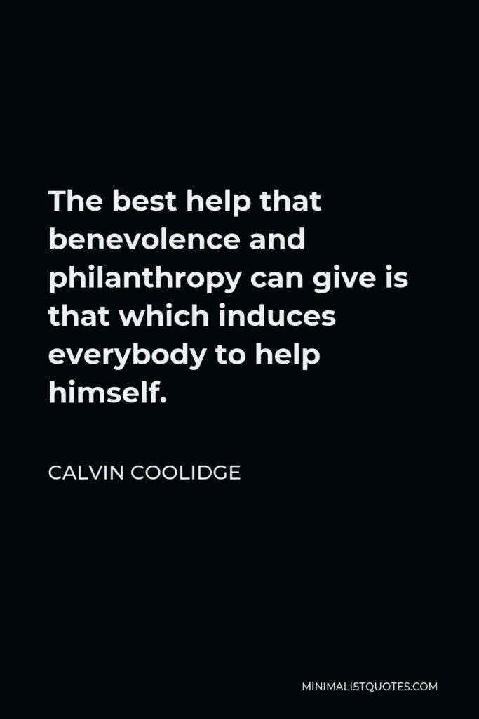 Calvin Coolidge Quote - The best help that benevolence and philanthropy can give is that which induces everybody to help himself.