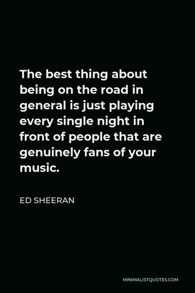 Ed Sheeran Quote - The best thing about being on the road in general is just playing every single night in front of people that are genuinely fans of your music.