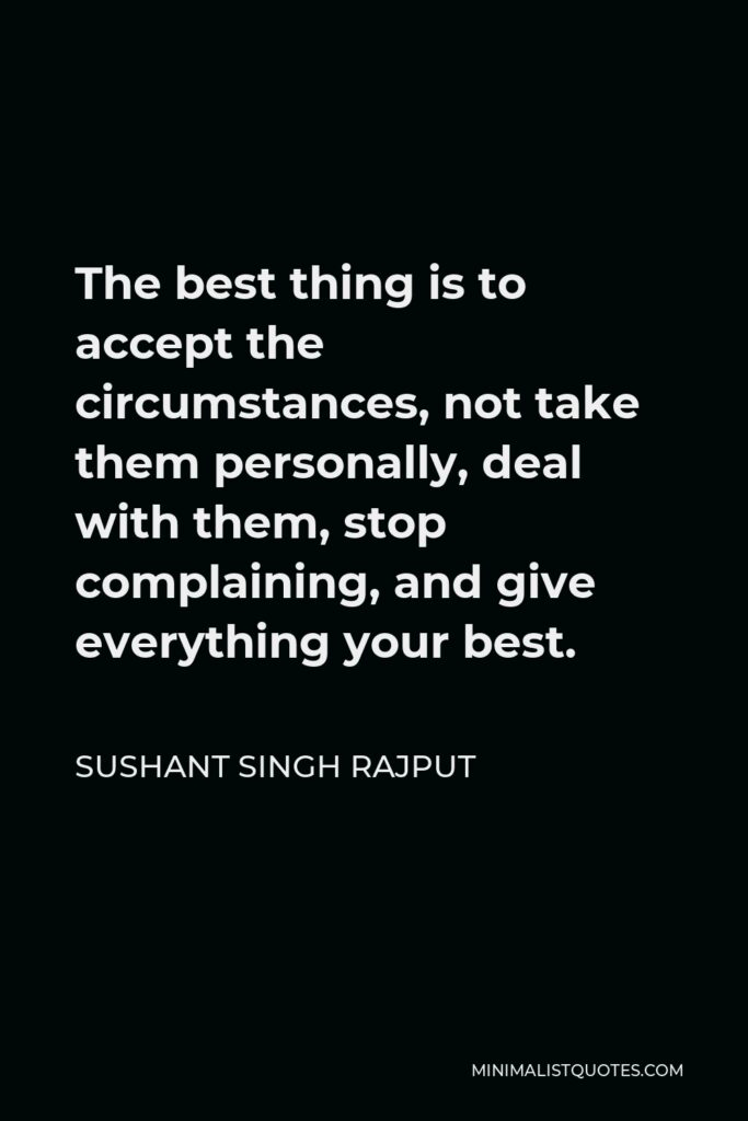 Sushant Singh Rajput Quote - The best thing is to accept the circumstances, not take them personally, deal with them, stop complaining, and give everything your best.