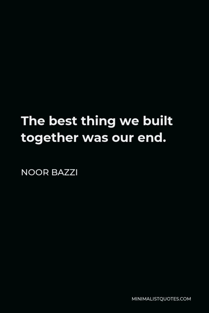 Noor Bazzi Quote - The best thing we built together was our end.