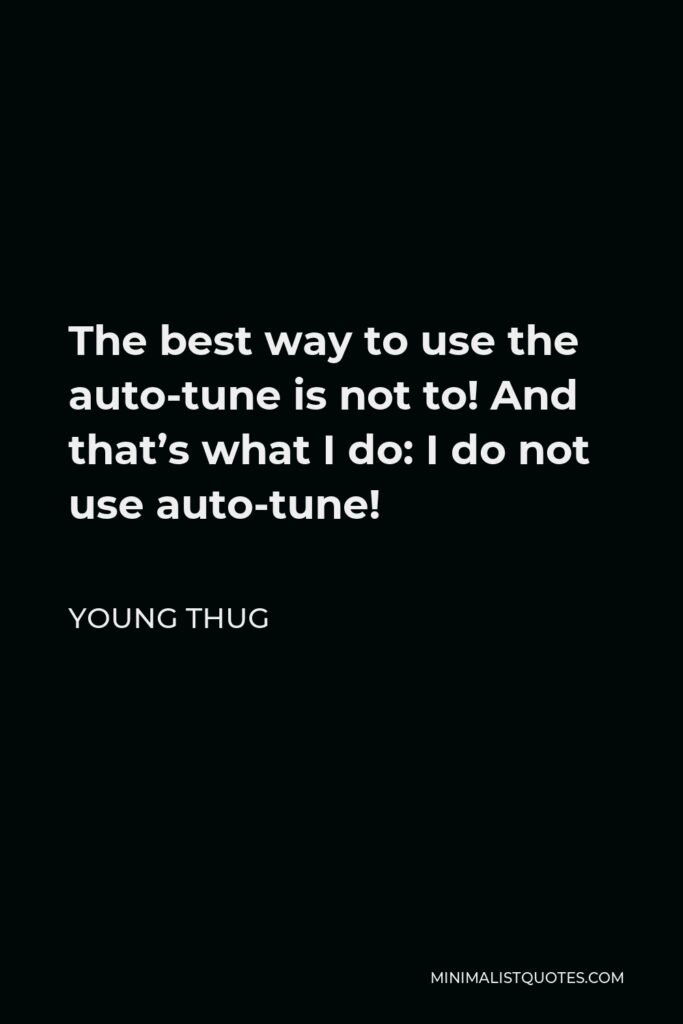 Young Thug Quote - The best way to use the auto-tune is not to! And that's what I do: I do not use auto-tune!