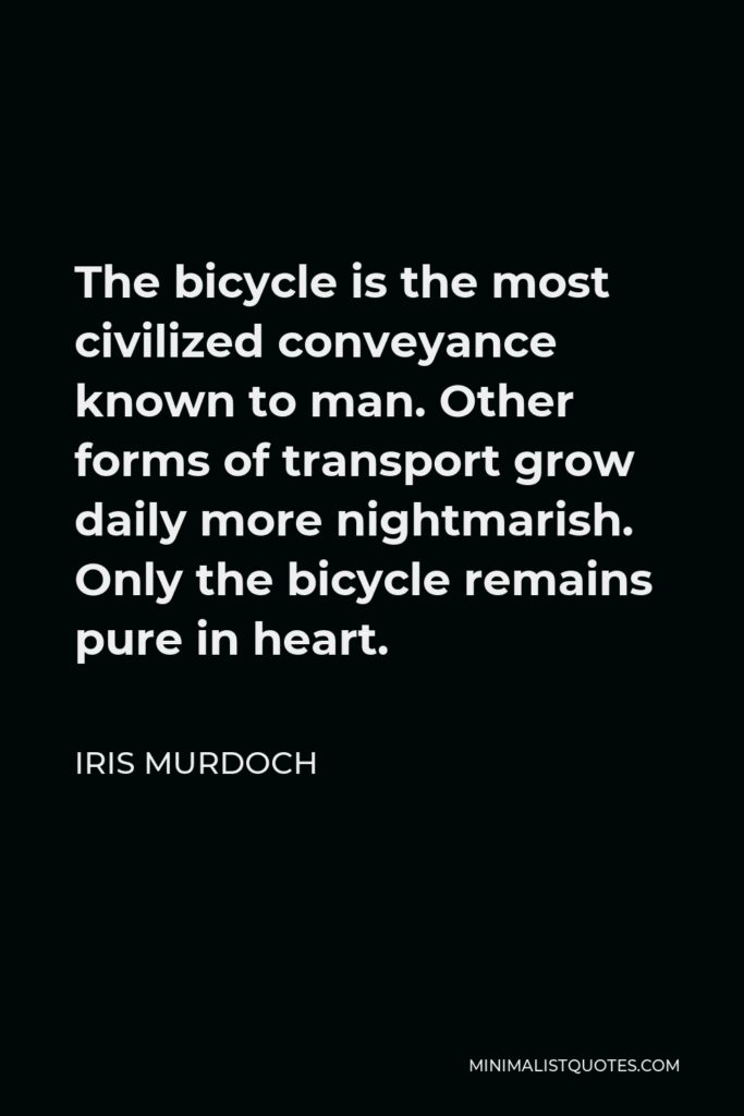 Iris Murdoch Quote - The bicycle is the most civilized conveyance known to man. Other forms of transport grow daily more nightmarish. Only the bicycle remains pure in heart.