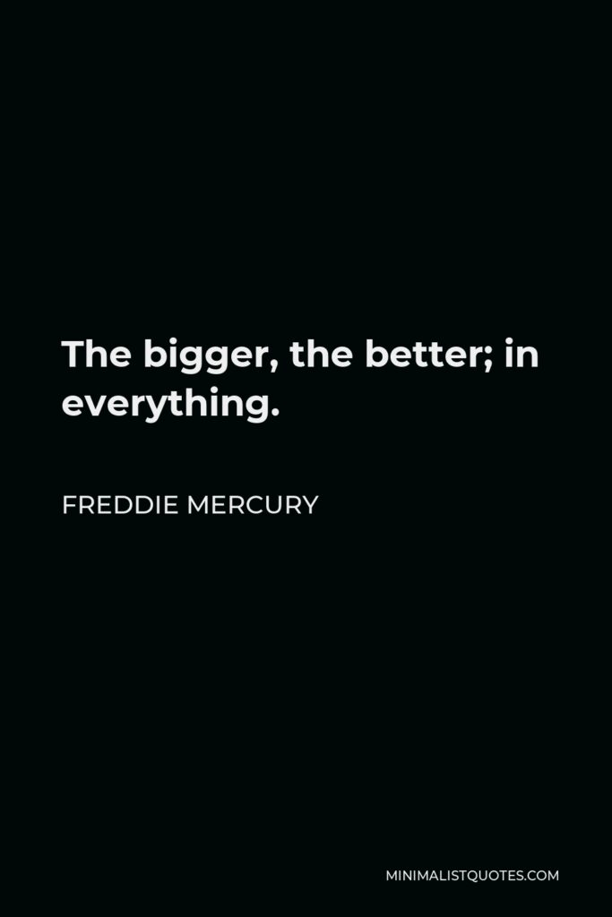 Freddie Mercury Quote - The bigger, the better; in everything.